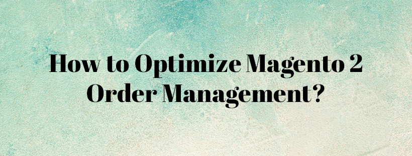 How to Optimize Magento 2 Order Management Blog