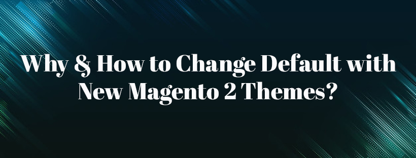 Why-How-to-Change-Default-with-New-Magento-Themes